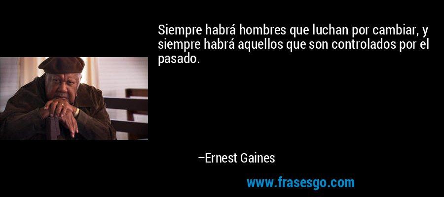 Siempre habrá hombres que luchan por cambiar, y siempre habrá aquellos que son controlados por el pasado. – Ernest Gaines