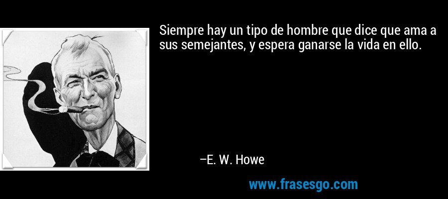 Siempre hay un tipo de hombre que dice que ama a sus semejantes, y espera ganarse la vida en ello. – E. W. Howe