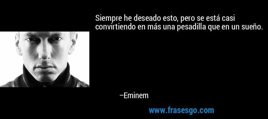 Siempre he deseado esto, pero se está casi convirtiendo en más una pesadilla que en un sueño. – Eminem