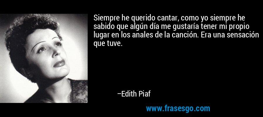 Siempre he querido cantar, como yo siempre he sabido que algún día me gustaría tener mi propio lugar en los anales de la canción. Era una sensación que tuve. – Edith Piaf