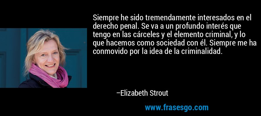 Siempre he sido tremendamente interesados en el derecho penal. Se va a un profundo interés que tengo en las cárceles y el elemento criminal, y lo que hacemos como sociedad con él. Siempre me ha conmovido por la idea de la criminalidad. – Elizabeth Strout