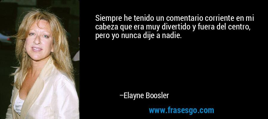Siempre he tenido un comentario corriente en mi cabeza que era muy divertido y fuera del centro, pero yo nunca dije a nadie. – Elayne Boosler