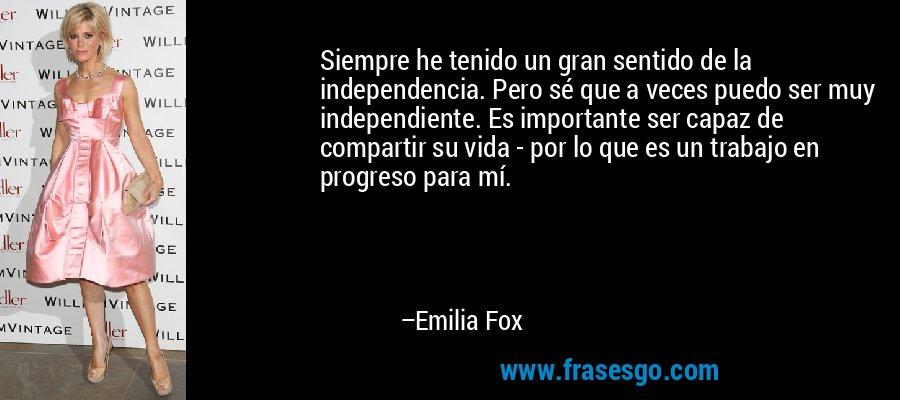 Siempre he tenido un gran sentido de la independencia. Pero sé que a veces puedo ser muy independiente. Es importante ser capaz de compartir su vida - por lo que es un trabajo en progreso para mí. – Emilia Fox