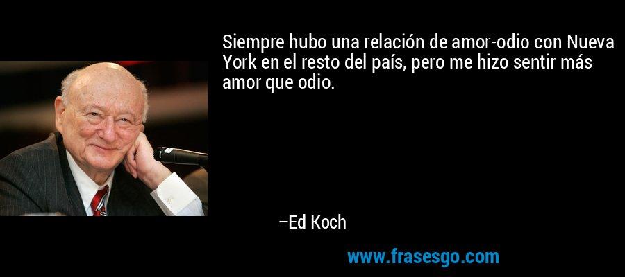 Siempre hubo una relación de amor-odio con Nueva York en el resto del país, pero me hizo sentir más amor que odio. – Ed Koch