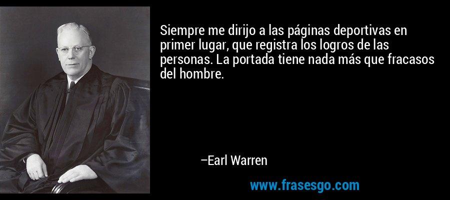 Siempre me dirijo a las páginas deportivas en primer lugar, que registra los logros de las personas. La portada tiene nada más que fracasos del hombre. – Earl Warren