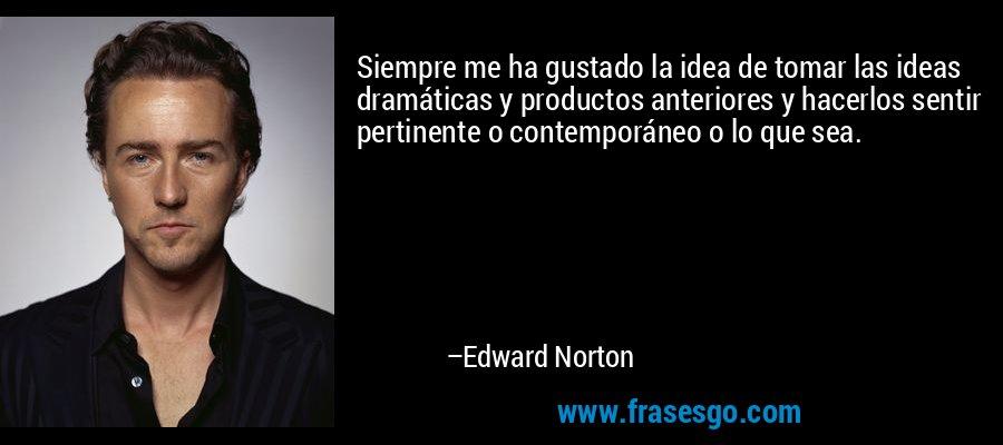 Siempre me ha gustado la idea de tomar las ideas dramáticas y productos anteriores y hacerlos sentir pertinente o contemporáneo o lo que sea. – Edward Norton