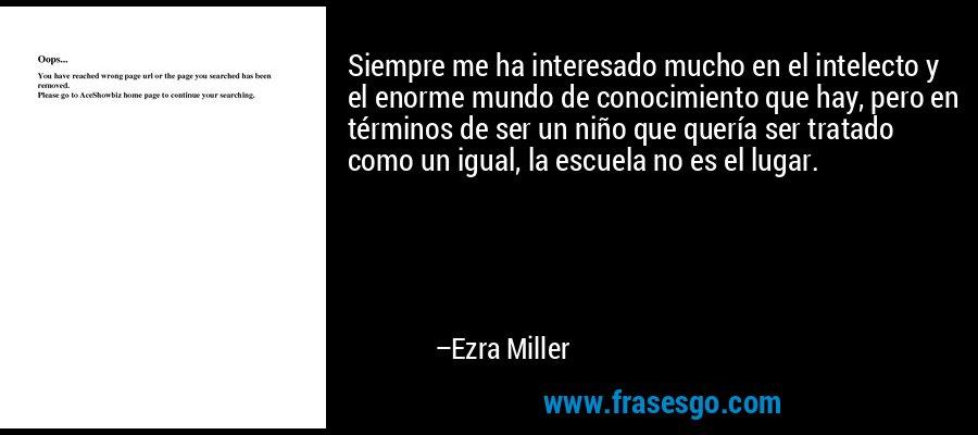 Siempre me ha interesado mucho en el intelecto y el enorme mundo de conocimiento que hay, pero en términos de ser un niño que quería ser tratado como un igual, la escuela no es el lugar. – Ezra Miller