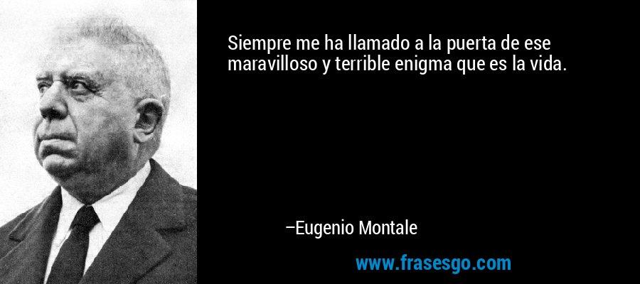 Siempre me ha llamado a la puerta de ese maravilloso y terrible enigma que es la vida. – Eugenio Montale