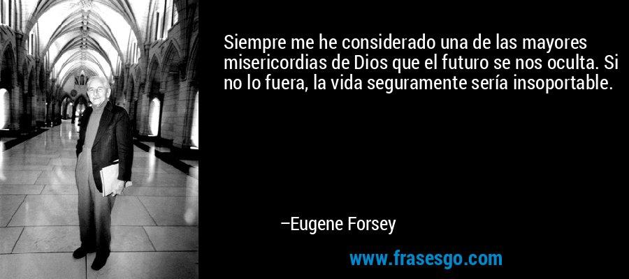 Siempre me he considerado una de las mayores misericordias de Dios que el futuro se nos oculta. Si no lo fuera, la vida seguramente sería insoportable. – Eugene Forsey