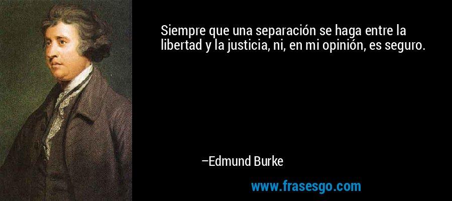 Siempre que una separación se haga entre la libertad y la justicia, ni, en mi opinión, es seguro. – Edmund Burke