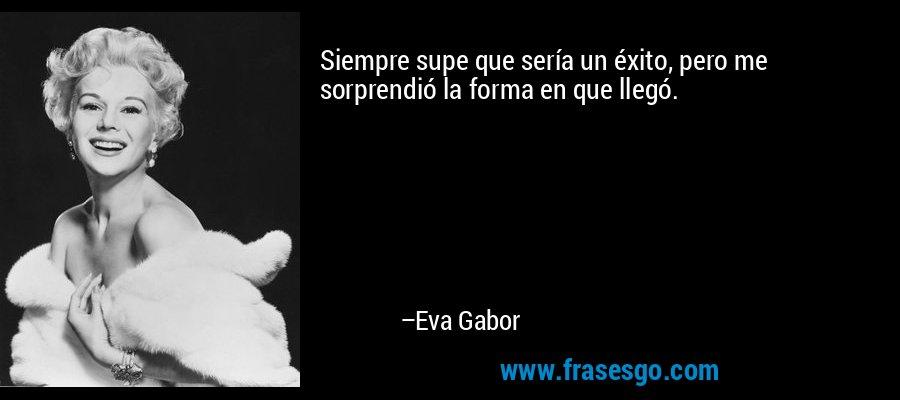 Siempre supe que sería un éxito, pero me sorprendió la forma en que llegó. – Eva Gabor