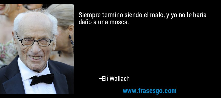 Siempre termino siendo el malo, y yo no le haría daño a una mosca. – Eli Wallach