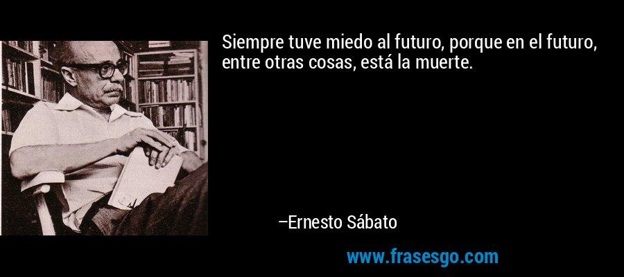 Siempre tuve miedo al futuro, porque en el futuro, entre otras cosas, está la muerte. – Ernesto Sábato