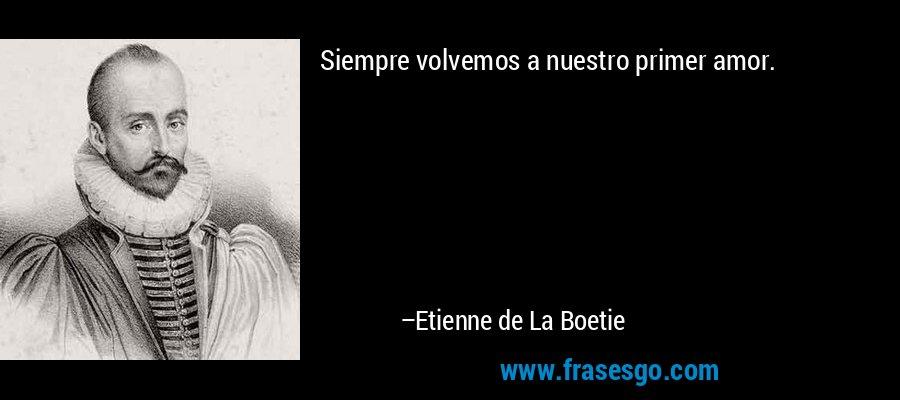 Siempre volvemos a nuestro primer amor. – Etienne de La Boetie