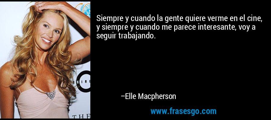 Siempre y cuando la gente quiere verme en el cine, y siempre y cuando me parece interesante, voy a seguir trabajando. – Elle Macpherson
