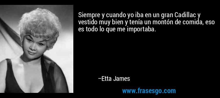 Siempre y cuando yo iba en un gran Cadillac y vestido muy bien y tenía un montón de comida, eso es todo lo que me importaba. – Etta James