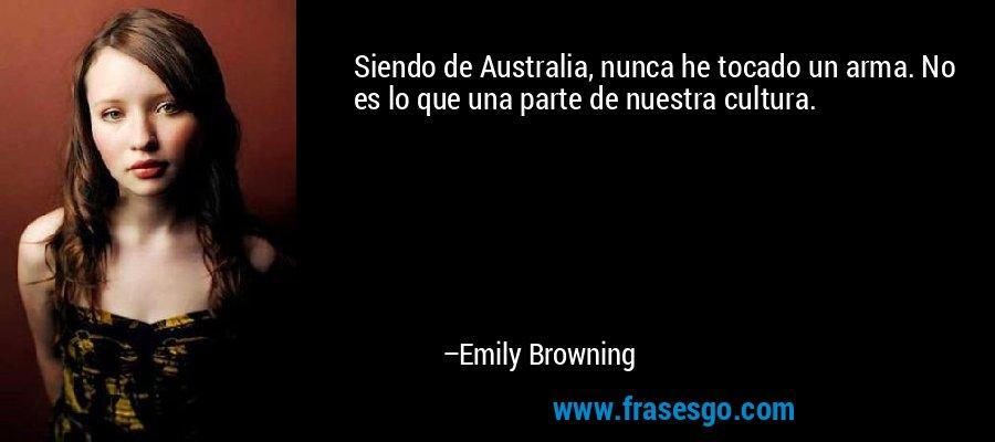 Siendo de Australia, nunca he tocado un arma. No es lo que una parte de nuestra cultura. – Emily Browning