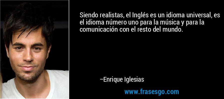 Siendo realistas, el Inglés es un idioma universal, es el idioma número uno para la música y para la comunicación con el resto del mundo. – Enrique Iglesias