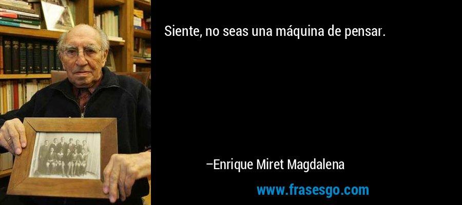Siente, no seas una máquina de pensar. – Enrique Miret Magdalena