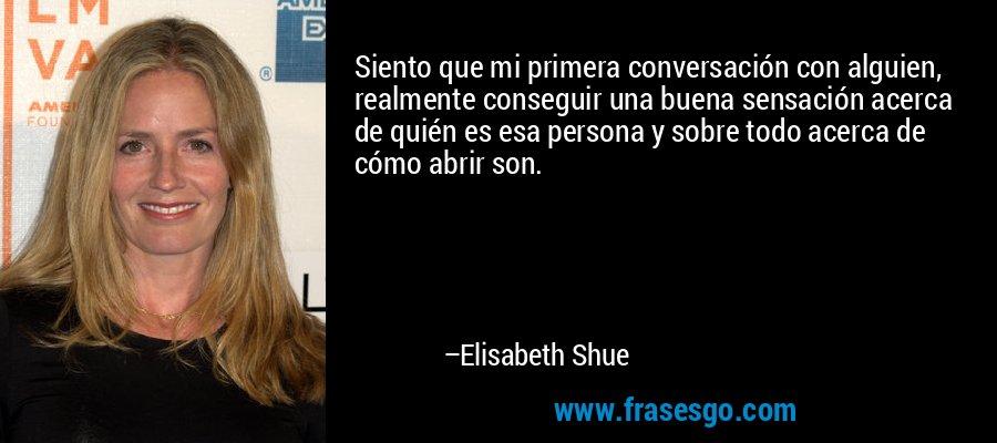 Siento que mi primera conversación con alguien, realmente conseguir una buena sensación acerca de quién es esa persona y sobre todo acerca de cómo abrir son. – Elisabeth Shue