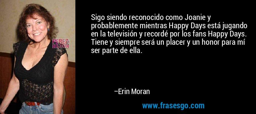 Sigo siendo reconocido como Joanie y probablemente mientras Happy Days está jugando en la televisión y recordé por los fans Happy Days. Tiene y siempre será un placer y un honor para mí ser parte de ella. – Erin Moran
