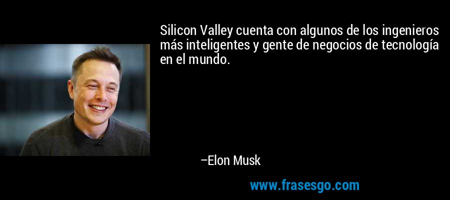 Silicon Valley cuenta con algunos de los ingenieros más inteligentes y gente de negocios de tecnología en el mundo. – Elon Musk
