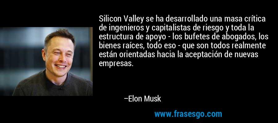 Silicon Valley se ha desarrollado una masa crítica de ingenieros y capitalistas de riesgo y toda la estructura de apoyo - los bufetes de abogados, los bienes raíces, todo eso - que son todos realmente están orientadas hacia la aceptación de nuevas empresas. – Elon Musk