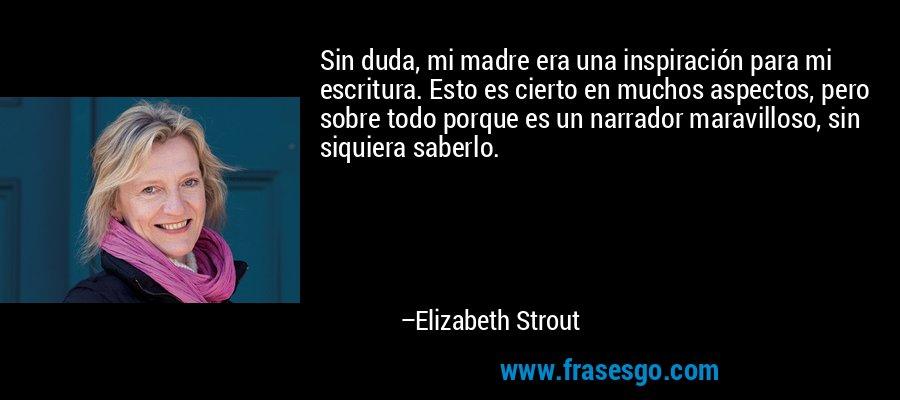Sin duda, mi madre era una inspiración para mi escritura. Esto es cierto en muchos aspectos, pero sobre todo porque es un narrador maravilloso, sin siquiera saberlo. – Elizabeth Strout