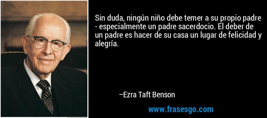 Sin duda, ningún niño debe temer a su propio padre - especialmente un padre sacerdocio. El deber de un padre es hacer de su casa un lugar de felicidad y alegría. – Ezra Taft Benson