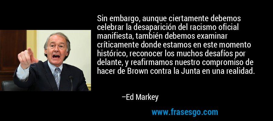 Sin embargo, aunque ciertamente debemos celebrar la desaparición del racismo oficial manifiesta, también debemos examinar críticamente donde estamos en este momento histórico, reconocer los muchos desafíos por delante, y reafirmamos nuestro compromiso de hacer de Brown contra la Junta en una realidad. – Ed Markey