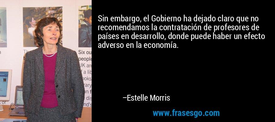 Sin embargo, el Gobierno ha dejado claro que no recomendamos la contratación de profesores de países en desarrollo, donde puede haber un efecto adverso en la economía. – Estelle Morris