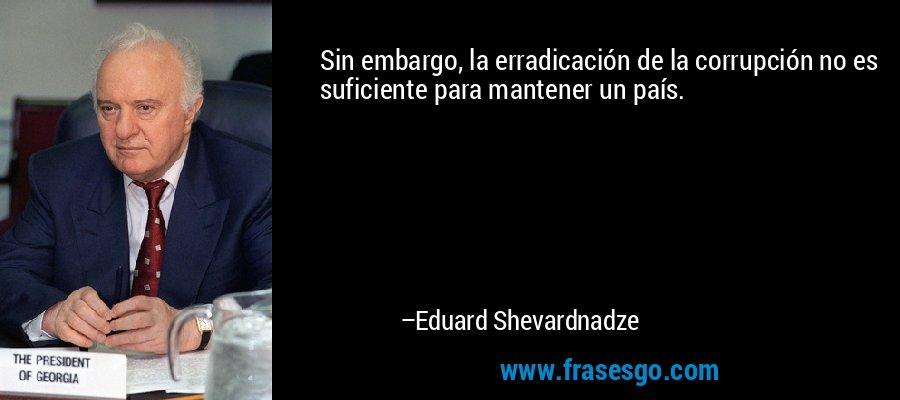 Sin embargo, la erradicación de la corrupción no es suficiente para mantener un país. – Eduard Shevardnadze