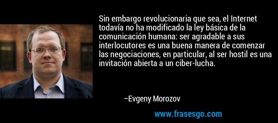 Sin embargo revolucionaria que sea, el Internet todavía no ha modificado la ley básica de la comunicación humana: ser agradable a sus interlocutores es una buena manera de comenzar las negociaciones, en particular, al ser hostil es una invitación abierta a un ciber-lucha. – Evgeny Morozov