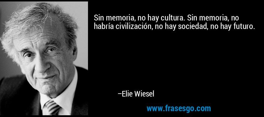 Sin memoria, no hay cultura. Sin memoria, no habría civilización, no hay sociedad, no hay futuro. – Elie Wiesel