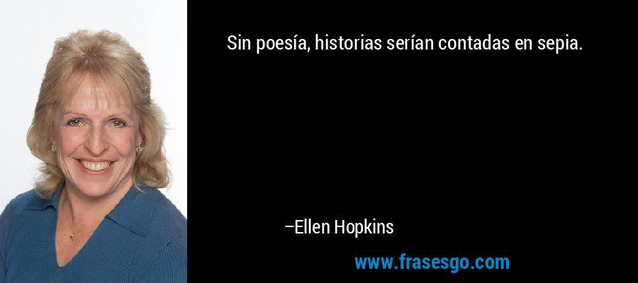 Sin poesía, historias serían contadas en sepia. – Ellen Hopkins