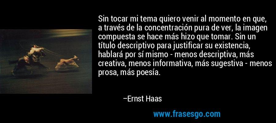 Sin tocar mi tema quiero venir al momento en que, a través de la concentración pura de ver, la imagen compuesta se hace más hizo que tomar. Sin un título descriptivo para justificar su existencia, hablará por sí mismo - menos descriptiva, más creativa, menos informativa, más sugestiva - menos prosa, más poesía. – Ernst Haas
