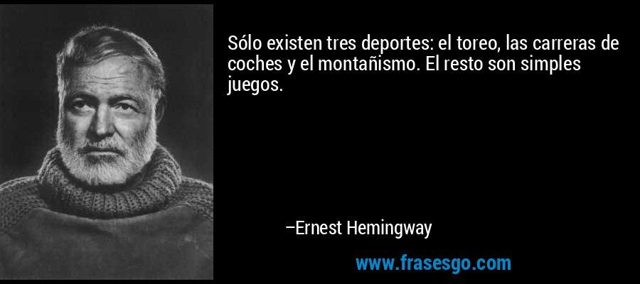 Sólo existen tres deportes: el toreo, las carreras de coches y el montañismo. El resto son simples juegos. – Ernest Hemingway