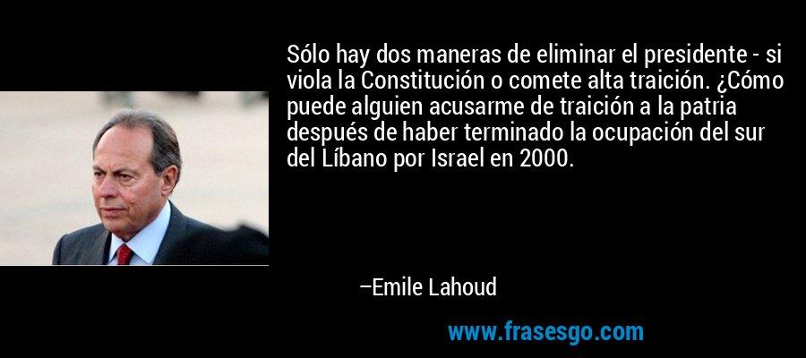 Sólo hay dos maneras de eliminar el presidente - si viola la Constitución o comete alta traición. ¿Cómo puede alguien acusarme de traición a la patria después de haber terminado la ocupación del sur del Líbano por Israel en 2000. – Emile Lahoud