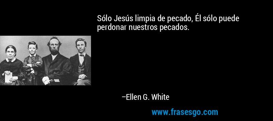 Sólo Jesús limpia de pecado, Él sólo puede perdonar nuestros pecados. – Ellen G. White