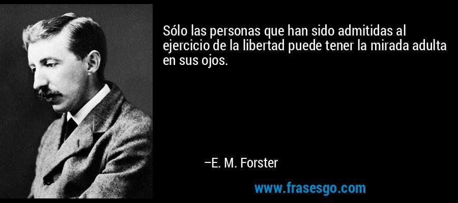 Sólo las personas que han sido admitidas al ejercicio de la libertad puede tener la mirada adulta en sus ojos. – E. M. Forster