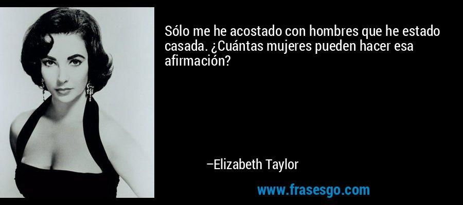 Sólo me he acostado con hombres que he estado casada. ¿Cuántas mujeres pueden hacer esa afirmación? – Elizabeth Taylor