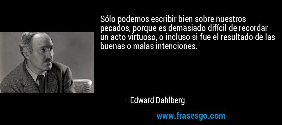 Sólo podemos escribir bien sobre nuestros pecados, porque es demasiado difícil de recordar un acto virtuoso, o incluso si fue el resultado de las buenas o malas intenciones. – Edward Dahlberg