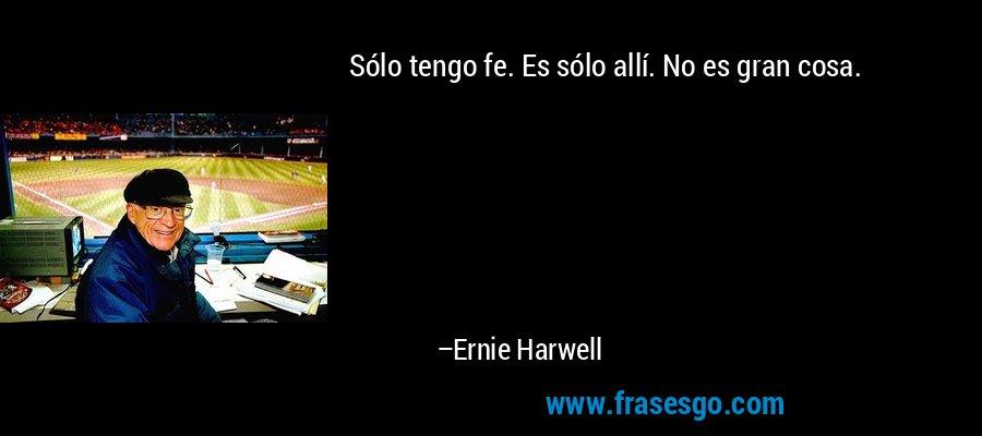 Sólo tengo fe. Es sólo allí. No es gran cosa. – Ernie Harwell