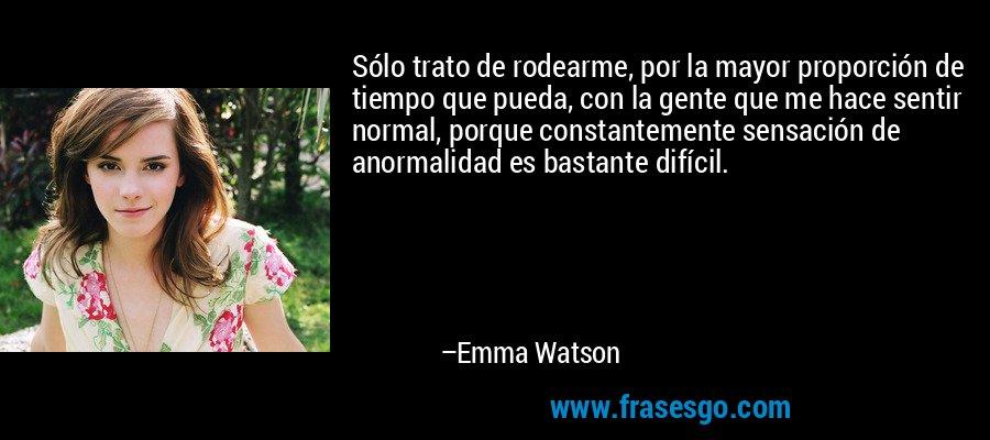 Sólo trato de rodearme, por la mayor proporción de tiempo que pueda, con la gente que me hace sentir normal, porque constantemente sensación de anormalidad es bastante difícil. – Emma Watson