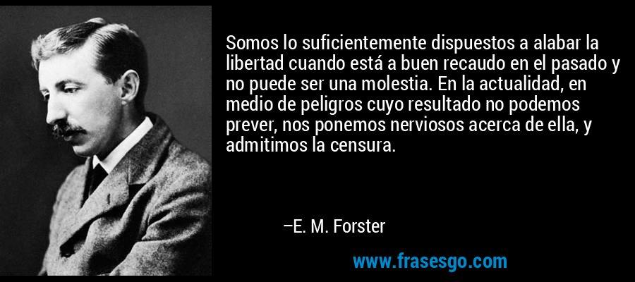 Somos lo suficientemente dispuestos a alabar la libertad cuando está a buen recaudo en el pasado y no puede ser una molestia. En la actualidad, en medio de peligros cuyo resultado no podemos prever, nos ponemos nerviosos acerca de ella, y admitimos la censura. – E. M. Forster