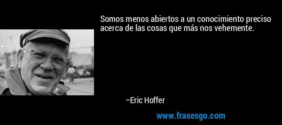 Somos menos abiertos a un conocimiento preciso acerca de las cosas que más nos vehemente. – Eric Hoffer