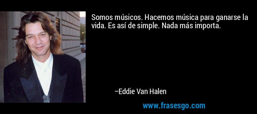 Somos músicos. Hacemos música para ganarse la vida. Es así de simple. Nada más importa. – Eddie Van Halen