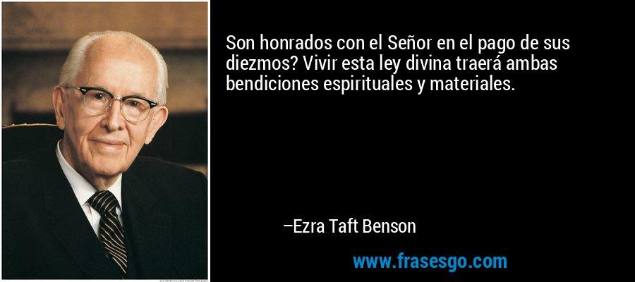 Son honrados con el Señor en el pago de sus diezmos? Vivir esta ley divina traerá ambas bendiciones espirituales y materiales. – Ezra Taft Benson