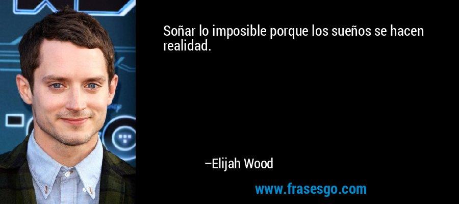Soñar lo imposible porque los sueños se hacen realidad. – Elijah Wood