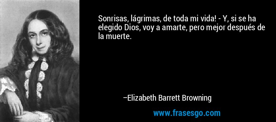 Sonrisas, lágrimas, de toda mi vida! - Y, si se ha elegido Dios, voy a amarte, pero mejor después de la muerte. – Elizabeth Barrett Browning